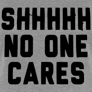 SHHHH NO ONE CARES Women's T-Shirts - Women's Premium T-Shirt