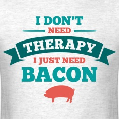 Don't Need Therapy Need Bacon T-Shirts