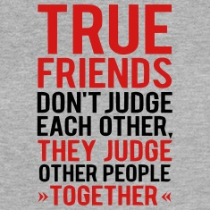 TRUE FRIENDS JUDGE OTHER PEOPLE TOGETHER Tanks