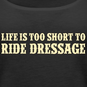 Life is too short to ride dressage Tanks - Women's Premium Tank Top