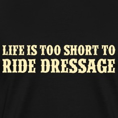 Life is too short to ride dressage T-Shirts