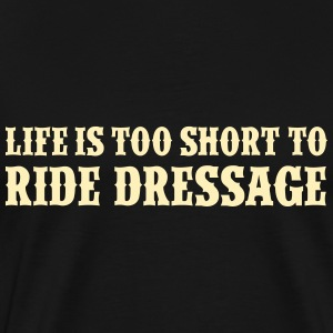 Life is too short to ride dressage T-Shirts - Men's Premium T-Shirt