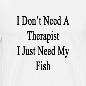 i_dont_need_a_therapist_i_just_need_my_f T-Shirts - Men's Premium T-Shirt