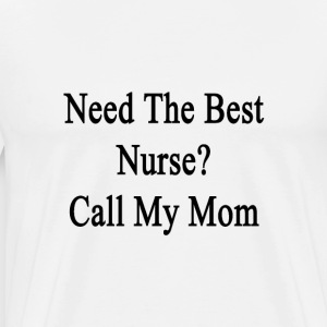 need_the_best_nurse_call_my_mom T-Shirts - Men's Premium T-Shirt