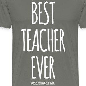 BEST TEACHER EVER, That Is All - Men's Premium T-Shirt