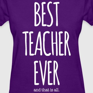 BEST TEACHER EVER, That Is All - Women's T-Shirt