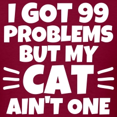 99 problems but my cat ain't one unisex