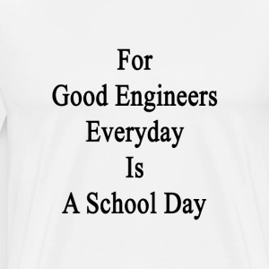 for_good_engineers_everyday_is_a_school_ T-Shirts - Men's Premium T-Shirt