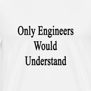 only_engineers_would_understand T-Shirts - Men's Premium T-Shirt