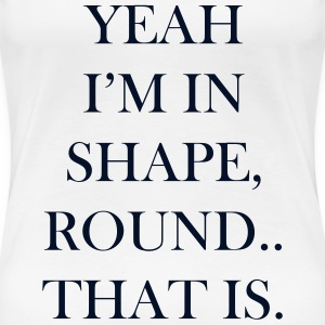 My Shape Is Round Women's T-Shirts - Women's Premium T-Shirt