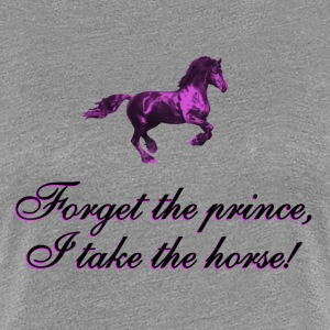 Forget the prince, I take the horse Women's T-Shirts - Women's Premium T-Shirt