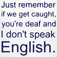 IF WE GET CAUGHT, YOU DEAF & ME NO SPEAK ENGLISH Women's T-Shirts