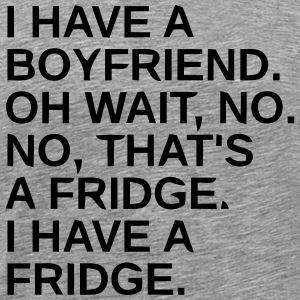 I HAVE A BOYFRIEND -OH WAIT, NO IT'S A FRIDGE T-Shirts - Men's Premium T-Shirt