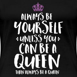 Funny Sassy Queen  T-shirt Always Be Yourself - Women's Premium T-Shirt
