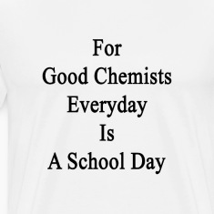for_good_chemists_everyday_is_a_school_d T-Shirts