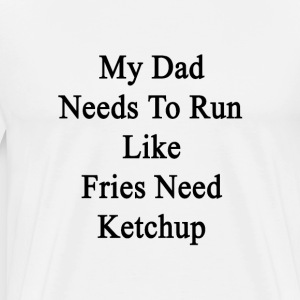 my_dad_needs_to_run_like_fries_need_ketc T-Shirts - Men's Premium T-Shirt