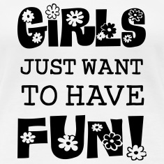Girls Just Want To Have Fun Women's T-Shirts