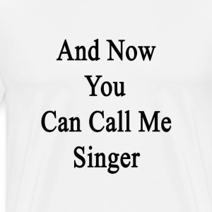 and_now_you_can_call_me_singer T-Shirts - Men's Premium T-Shirt