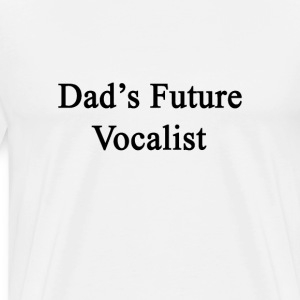 dads_future_vocalist T-Shirts - Men's Premium T-Shirt