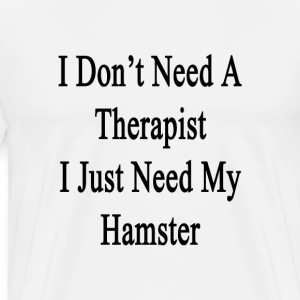 i_dont_need_a_therapist_i_just_need_my_h T-Shirts - Men's Premium T-Shirt
