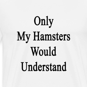 only_my_hamsters_would_understand T-Shirts - Men's Premium T-Shirt