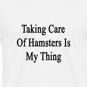 taking_care_of_hamsters_is_my_thing T-Shirts - Men's Premium T-Shirt