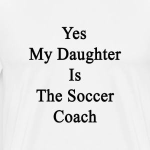 yes_my_daughter_is_the_soccer_coach T-Shirts - Men's Premium T-Shirt