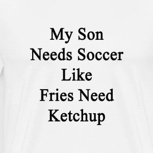 my_son_needs_soccer_like_fries_need_ketc T-Shirts - Men's Premium T-Shirt