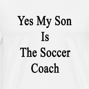 yes_my_son_is_the_soccer_coach T-Shirts - Men's Premium T-Shirt