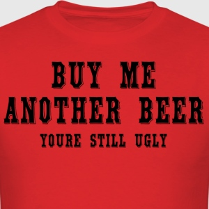 Buy me another beer youre still ugly - Men's T-Shirt
