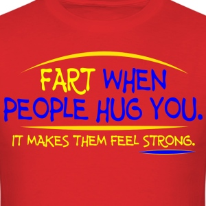 Fart when people hug you It makes them feel strong - Men's T-Shirt