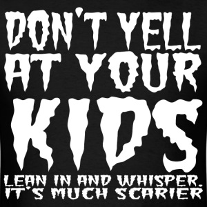 Don't yell at your kids lean in and whisper. - Men's T-Shirt