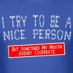 I try to be a nice person but sometimes my mouth