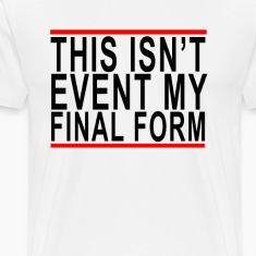 this_isnt_even_my_final_form_tshirts