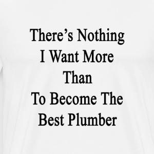 theres_nothing_i_want_more_than_to_becom T-Shirts - Men's Premium T-Shirt