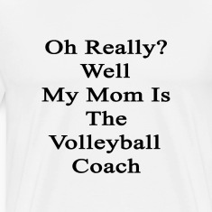 oh_really_well_my_mom_is_the_volleyball_ T-Shirts