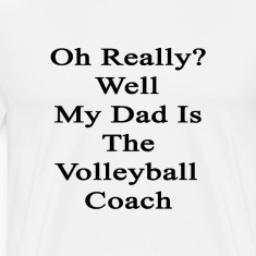 oh_really_well_my_dad_is_the_volleyball_ T-Shirts