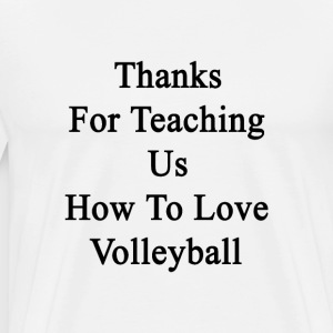 thanks_for_teaching_us_how_to_love_volle T-Shirts - Men's Premium T-Shirt