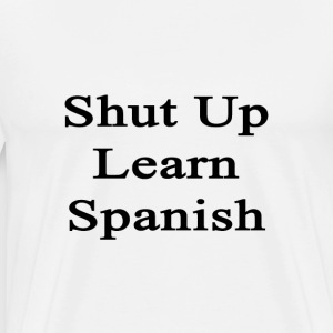 shut_up_learn_spanish T-Shirts - Men's Premium T-Shirt