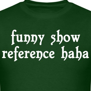 Funny show reference haha - Men's T-Shirt