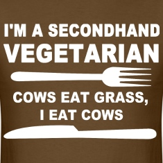 I'm a secondhand vegetarian cows eat grass i eat