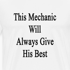 this_mechanic_will_always_give_his_best T-Shirts