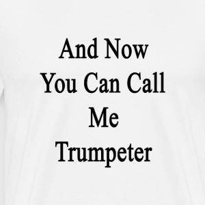 and_now_you_can_call_me_trumpeter T-Shirts - Men's Premium T-Shirt