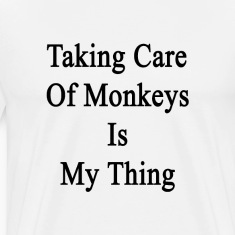 taking_care_of_monkeys_is_my_thing T-Shirts