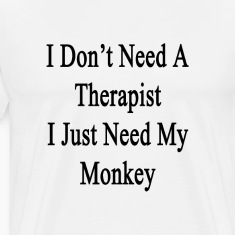 i_dont_need_a_therapist_i_just_need_my_m T-Shirts