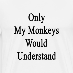 only_my_monkeys_would_understand T-Shirts - Men's Premium T-Shirt