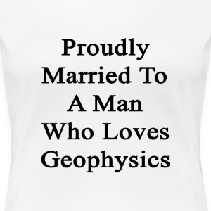 proudly_married_to_a_man_who_loves_geoph Women's T-Shirts - Women's Premium T-Shirt