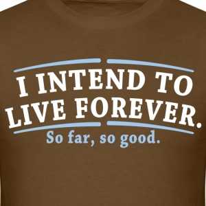 I Intend To Live Forever So Far So Good - Men's T-Shirt