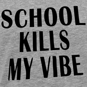 SCHOOL KILLS MY VIBE T-Shirts - Men's Premium T-Shirt