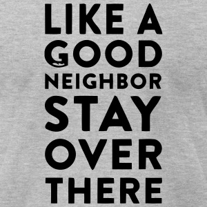 LIKE A GOOD NEIGHBOR STAY OVER THERE T-Shirts - Men's T-Shirt by American Apparel